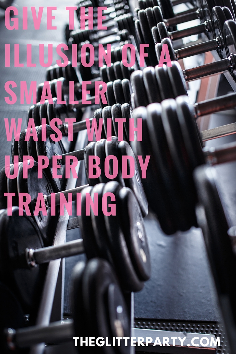 Give the illusion of a smaller waist with upper body workouts!